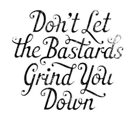 Dont-Let-the-Bastards-Grind-You-Down